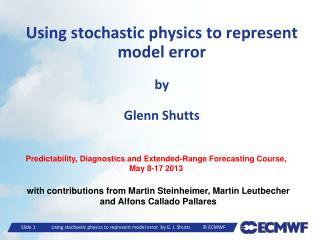 Using stochastic physics to represent model error by Glenn Shutts