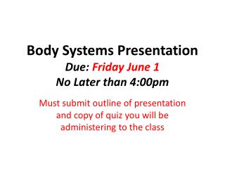 Body Systems Presentation  Due:  Friday June 1 No Later than 4:00pm