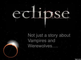 Not just a story about Vampires and Werewolves….