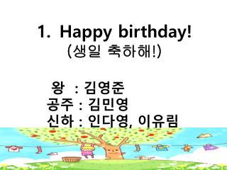 Happy birthday ! ( 생일 축하해 !)         왕   :  김영준        공주  :  김민영        신하  :  인다영 ,  이유림