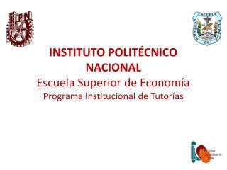 INSTITUTO POLITÉCNICO NACIONAL Escuela Superior de Economía Programa Institucional de Tutorías