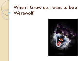 When I Grow up, I want to be a Werewolf!
