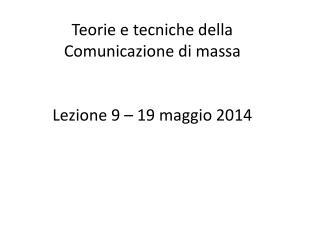 Teorie e tecniche della  Comunicazione di massa Lezione 9 – 19 maggio 2014