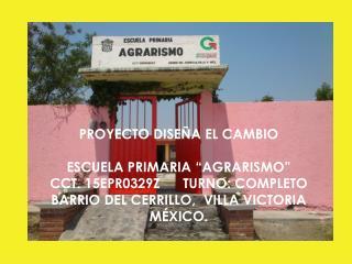 """PROYECTO DISEÑA EL CAMBIO  ESCUELA PRIMARIA """"AGRARISMO""""   CCT. 15EPR0329Z      TURNO: COMPLETO"""