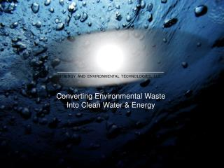 Converting Environmental  Waste Into Clean Water &  Energy