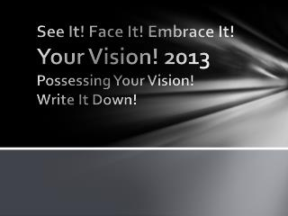 See It! Face It! Embrace It!  Your Vision! 2013 Possessing Your Vision! Write It Down!