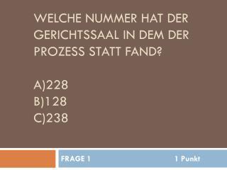 Welche Nummer hat der Gerichtssaal in dem der Prozess statt fand? A)228 B)128 c)238