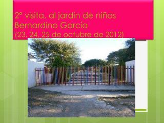 2° visita, al jardín de niños Bernardino García   (23, 24, 25 de octubre de 2012)