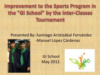 Presented By:-Santiago  Aristiz á bal Fernández              -Manuel  López  Cárdenas GI School