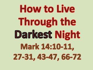 How to Live Through the  Darkest Night Mark 14:10-11,  27-31 , 43-47,  66-72