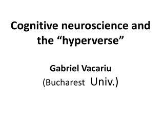 "C ognitive neuroscience and the "" hyperverse "" Gabriel Vacariu  (Bucharest   Univ.)"