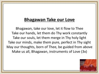 Bhagawan Take our Love Bhagawan, take our love, let it flow to Thee