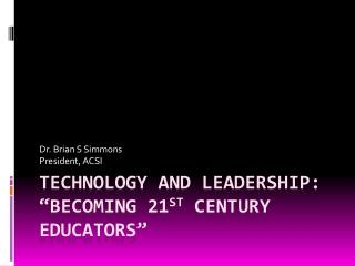 "Technology and Leadership: ""Becoming 21 st  Century Educators"""