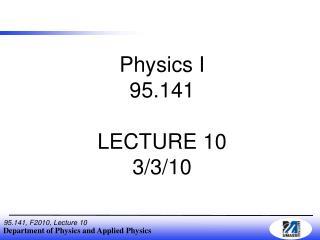 Physics I 95.141 LECTURE 10 3/3/10