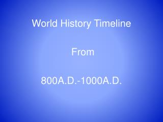 World History Timeline  From  800A.D.-1000A.D.