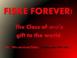 FISKE FOREVER!
