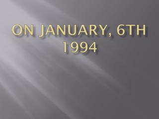 On January, 6th 1994