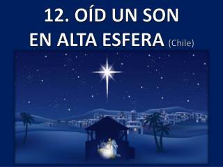 12. OÍD UN SON EN ALTA  ESFERA (Chile )
