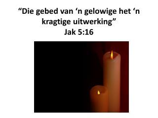 """""""Die  gebed  van 'n  gelowige  het 'n  kragtige uitwerking """" Jak  5:16"""