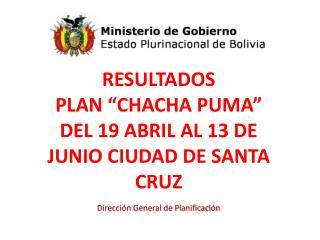 """RESULTADOS  PLAN """"CHACHA PUMA"""" DEL 19 ABRIL AL 13 DE JUNIO CIUDAD DE SANTA CRUZ"""