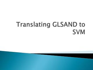 Translating GLSAND to SVM