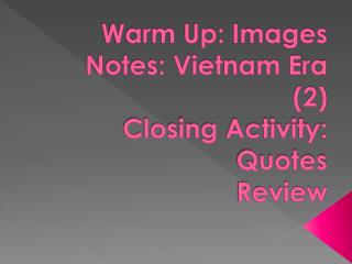 Warm Up: Images Notes: Vietnam Era (2) Closing Activity: Quotes Review