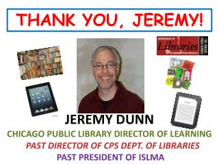 JEREMY DUNN CHICAGO PUBLIC LIBRARY DIRECTOR OF LEARNING PAST DIRECTOR OF CPS DEPT. OF LIBRARIES
