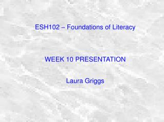 ESH102 – Foundations of Literacy WEEK 10 PRESENTATION Laura Griggs