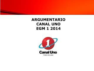 ARGUMENTARIO  CANAL UNO EGM 1 2014