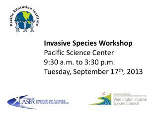 Invasive Species Workshop Pacific Science Center 9:30 a.m. to 3:30 p.m.