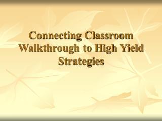 Connecting Classroom Walkthrough to High Yield Strategies