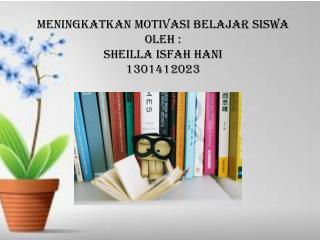 MENINGKATKAN MOTIVASI BELAJAR SISWA OLEH : SHEILLA ISFAH HANI 1301412023