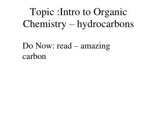 Topic :Intro to Organic Chemistry –  hydrocarbons