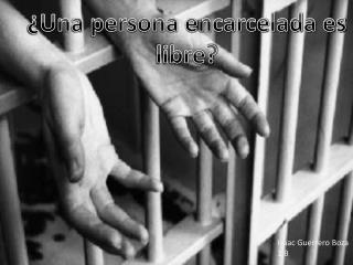 ¿Una persona encarcelada es libre?