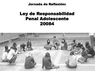 Jornada de Reflexión: Ley  de Responsabilidad  Penal Adolescente  20084