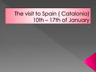 The visit  to  Spain  (  Catalonia ) 10th – 17th of January