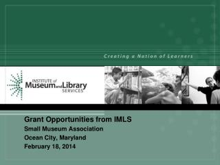Grant Opportunities from IMLS 	Small Museum Association 	Ocean City, Maryland 	February 18, 2014