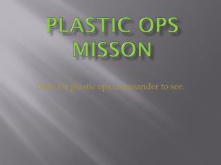 PLASTIC OPS MISSON