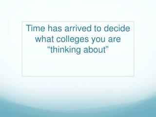 "Time has  arrived to  decide  what colleges you  are "" thinking about """
