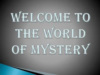 WELCOME TO THE WORLD OF MYSTERY