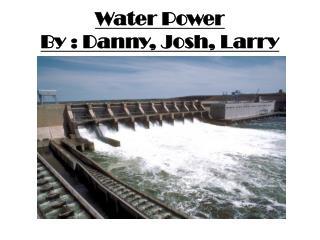 Water  Power By : Danny , Josh, Larry