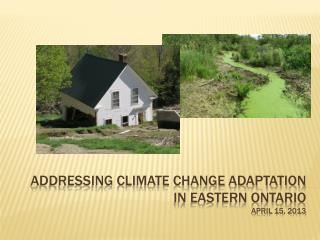 Addressing Climate Change Adaptation in Eastern Ontario april  15, 2013