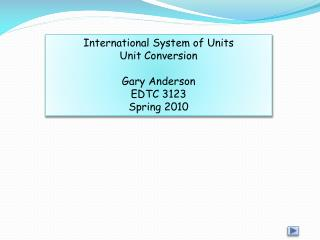 International System of Units Unit Conversion Gary Anderson EDTC 3123 Spring 2010