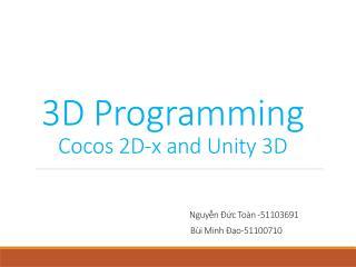 3D Programming Cocos  2D-x and Unity 3D Nguyễn Đức Toàn  -51103691 Bùi  Minh Đạo-51100710
