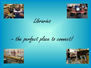 Libraries    – the perfect place to connect!