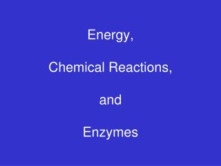 Energy, Chemical Reactions, and  Enzymes