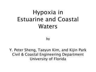 Hypoxia in  Estuarine and Coastal Waters  by  Y. Peter Sheng, Taeyun Kim, and Kijin Park Civil  Coastal Engineering Depa