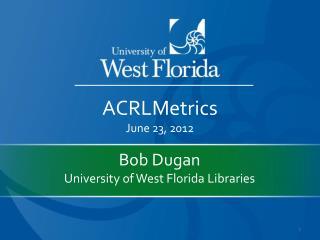 Bob Dugan University of West Florida Libraries