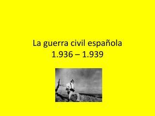 La  guerra  civil  española 1.936 – 1.939