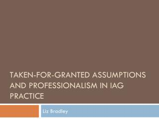 Taken-for-granted assumptions and professionalism in  iag  practice
